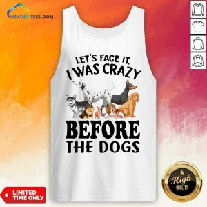 Let's Face It I Was Crazy Before The Dogs Tank Top - Design By Weathertees.com