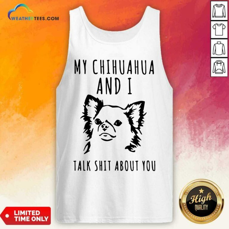 My Chihuahua And I Talk Shit About You Tank Top - Design By Weathertees.com
