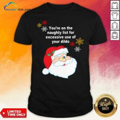 Santa Claus You're On The Naughty List For Excessive Use Of Your Dildo Christmas Shirt - Design By Weathertees.com