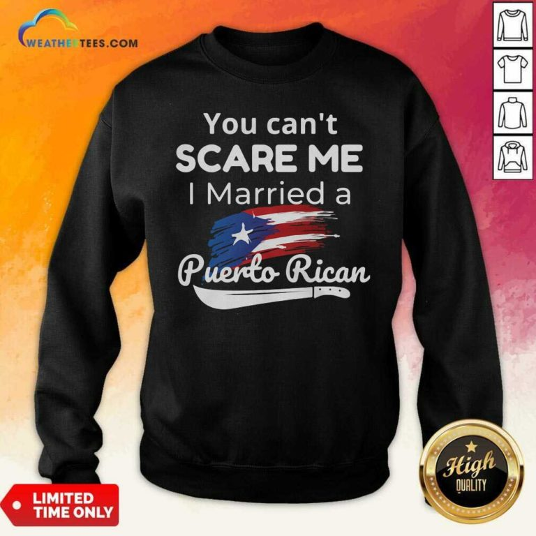 You Can't Scare Me I Married A Puerto Rican Sweatshirt - Design By Weathertees.com