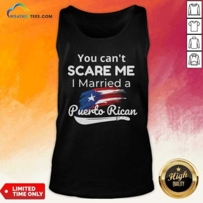 You Can't Scare Me I Married A Puerto Rican Tank Top - Design By Weathertees.com