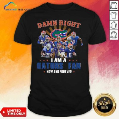 Damn Right I Am A Gators Fan Now And Forever Shirt - Design By Weathertees.com
