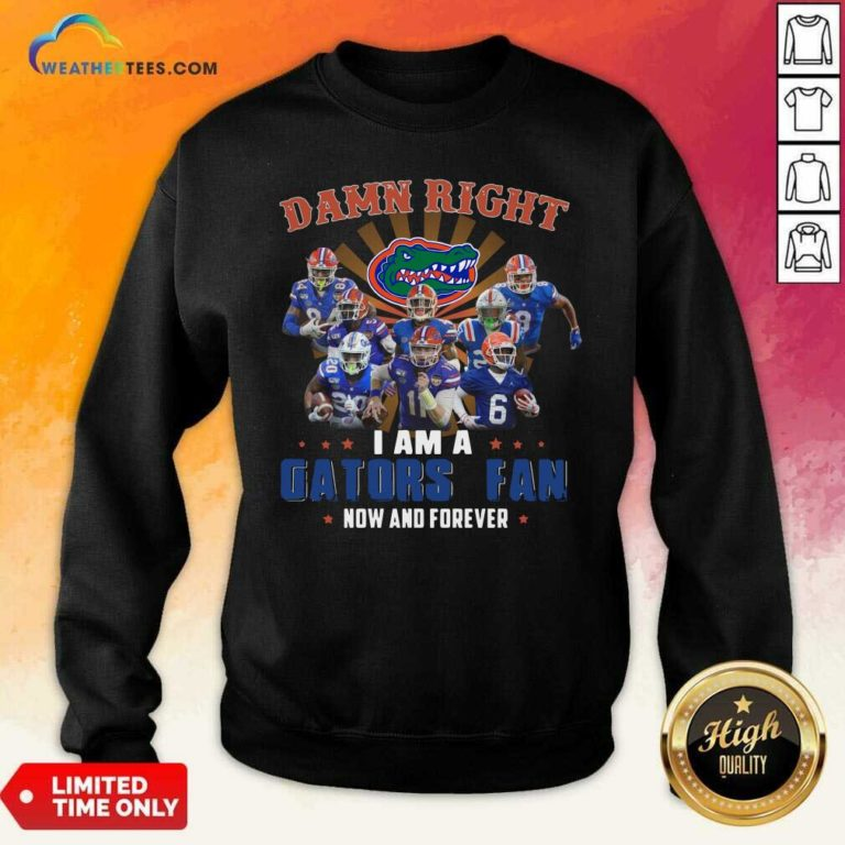 Damn Right I Am A Gators Fan Now And Forever Sweatshirt - Design By Weathertees.com