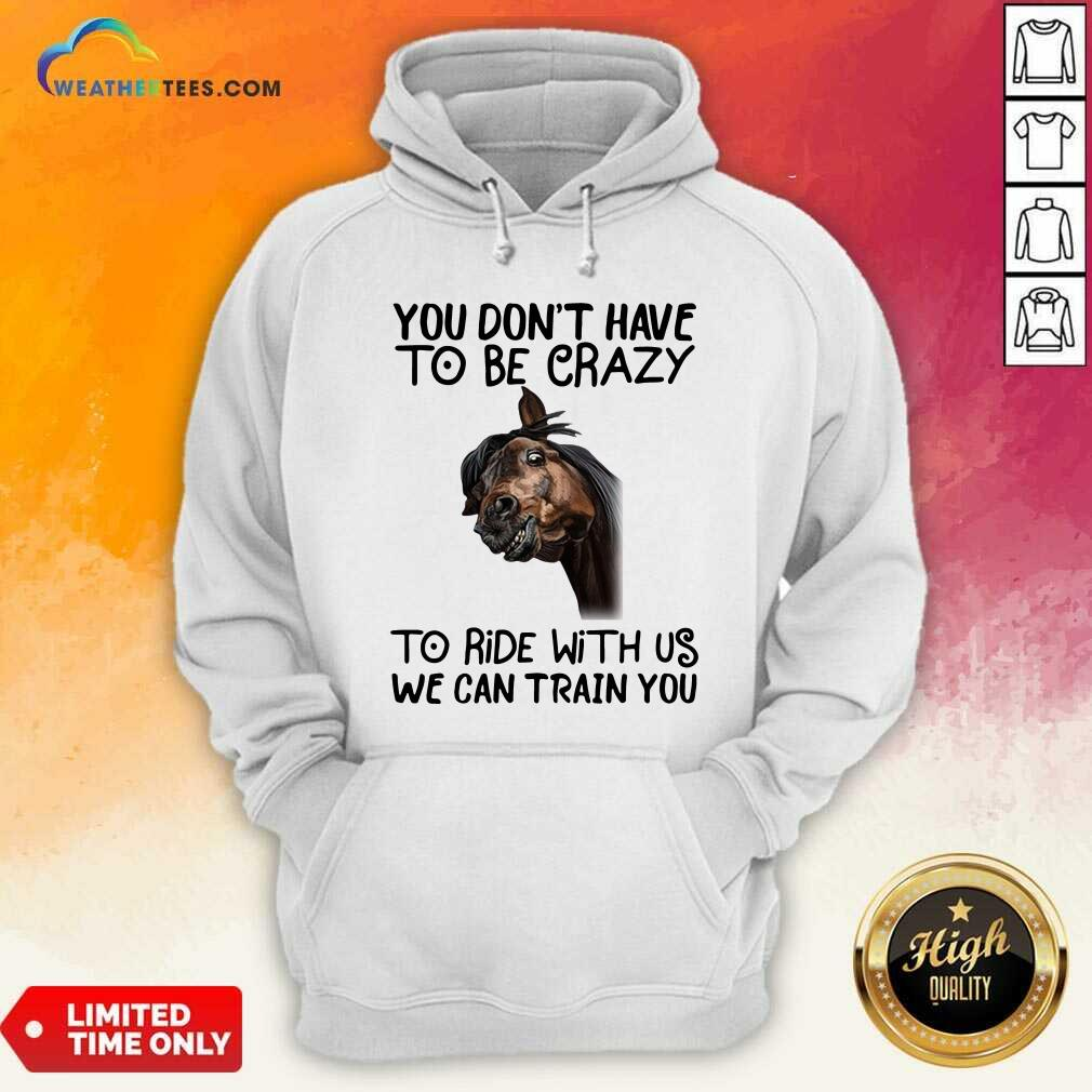 Horse You Don't Have To Be Crazy To Ride With Us We Can Train You Hoodie - Design By Weathertees.com