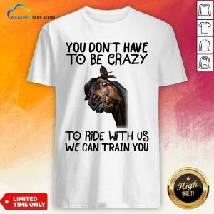 Funny Horse You Don't Have To Be Crazy To Ride With Us We Can Train You Shirt - Design By Weathertees.com