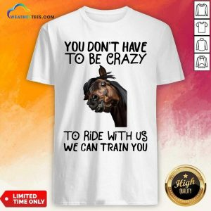 Horse You Don't Have To Be Crazy To Ride With Us We Can Train You Shirt - Design By Weathertees.com