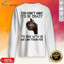 Horse You Don't Have To Be Crazy To Ride With Us We Can Train You Sweatshirt - Design By Weathertees.com
