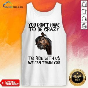 Horse You Don't Have To Be Crazy To Ride With Us We Can Train You Tank Top - Design By Weathertees.com