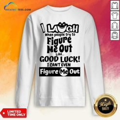 I Laugh When People Try To Figure Me Out Like Good Luck I Can't Even Figure Me Out Sweatshirt - Design By Weathertees.com