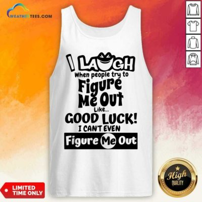 I Laugh When People Try To Figure Me Out Like Good Luck I Can't Even Figure Me Out Tank Top - Design By Weathertees.com