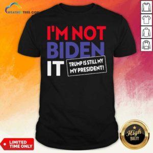 I'm Not Biden It Trump Is Still My President Election Shirt - Design By Weathertees.com