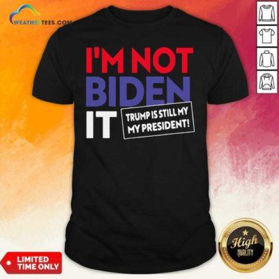 I'm Not Biden It Trump Is Still My President Election Shirt - Design By Weathertees.com