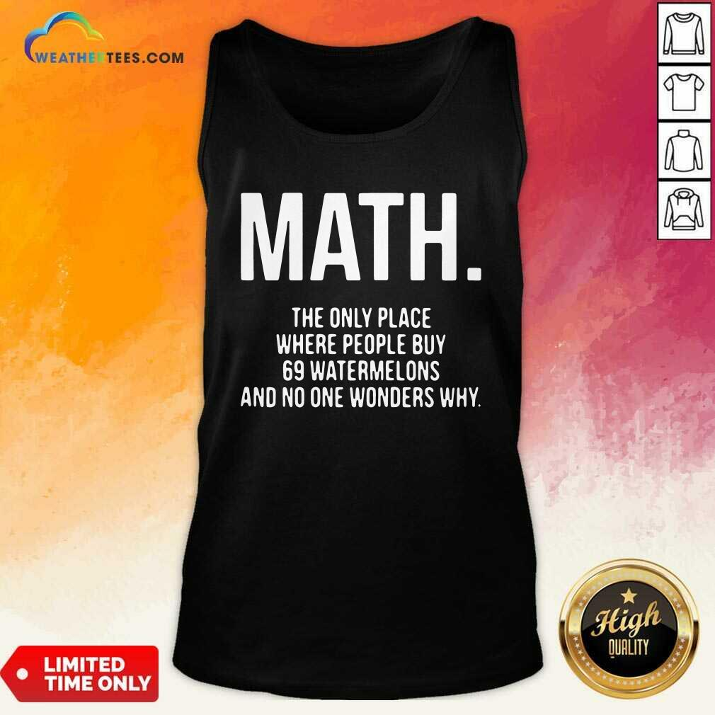 Math The Only Place Where People Buy 69 Watermelons Tank Top - Design By Weathertees.com