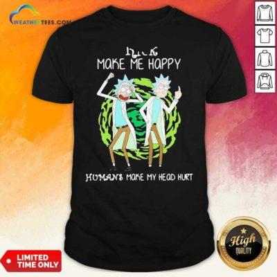 Rick Make Me Happy Humans Make My Heart Head Hurt Shirt - Design By Weathertees.com