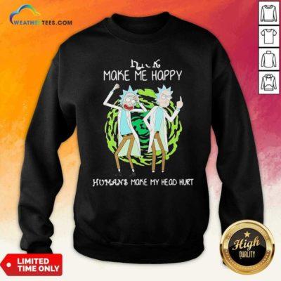 Rick Make Me Happy Humans Make My Heart Head Hurt Sweatshirt - Design By Weathertees.com