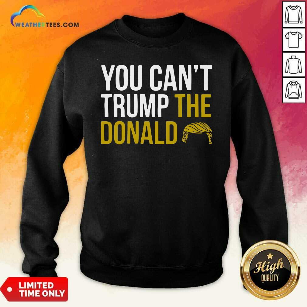 You Can't Trump The Donald Sweatshirt - Design By Weathertees.com