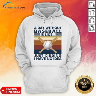 A Day Without Baseball Is Like Just Kidding I Have No Idea Vintage Hoodie - Design By Weathertees.com