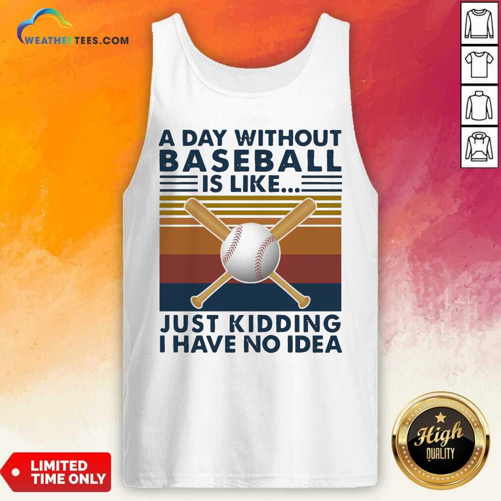 A Day Without Baseball Is Like Just Kidding I Have No Idea Vintage Tank Top - Design By Weathertees.com