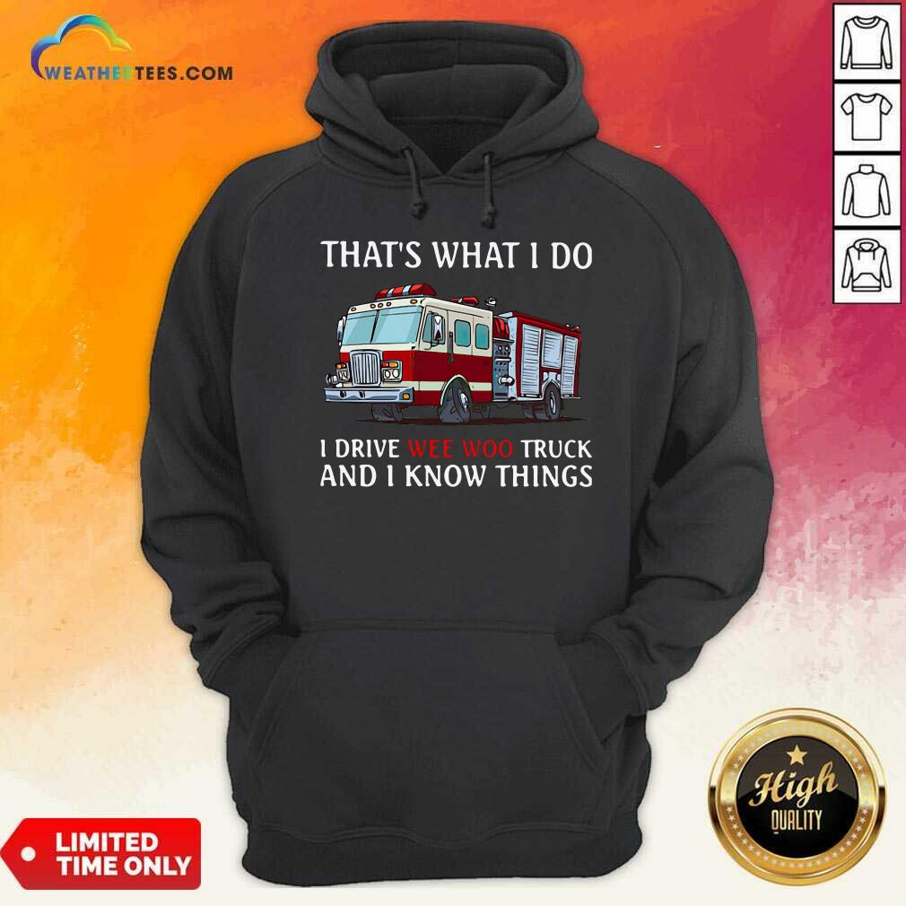 Fire Truck That's What I Do I Drive Wee Woo Truck And I Know Things Hoodie - Design By Weathertees.com
