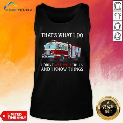 Fire Truck That's What I Do I Drive Wee Woo Truck And I Know Things Tank Top - Design By Weathertees.com