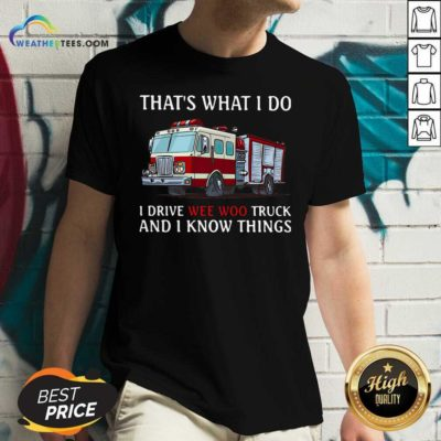 Fire Truck That's What I Do I Drive Wee Woo Truck And I Know Things V-neck - Design By Weathertees.com