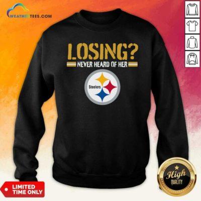 Losing Never Heard Of Her Pittsburgh Steelers Sweatshirt - Design By Weathertees.com