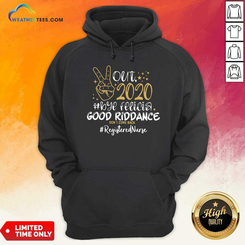 Out 2020 Bye Felicia Good Riddance Don't Come Back Registered Nurse Hoodie - Design By Weathertees.com
