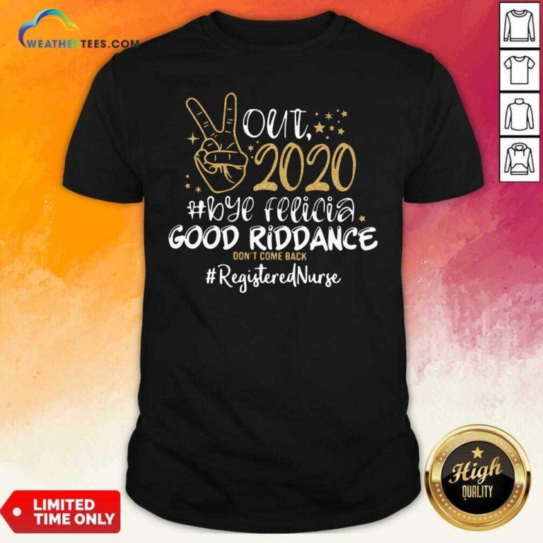 Out 2020 Bye Felicia Good Riddance Don't Come Back Registered Nurse Shirt - Design By Weathertees.com