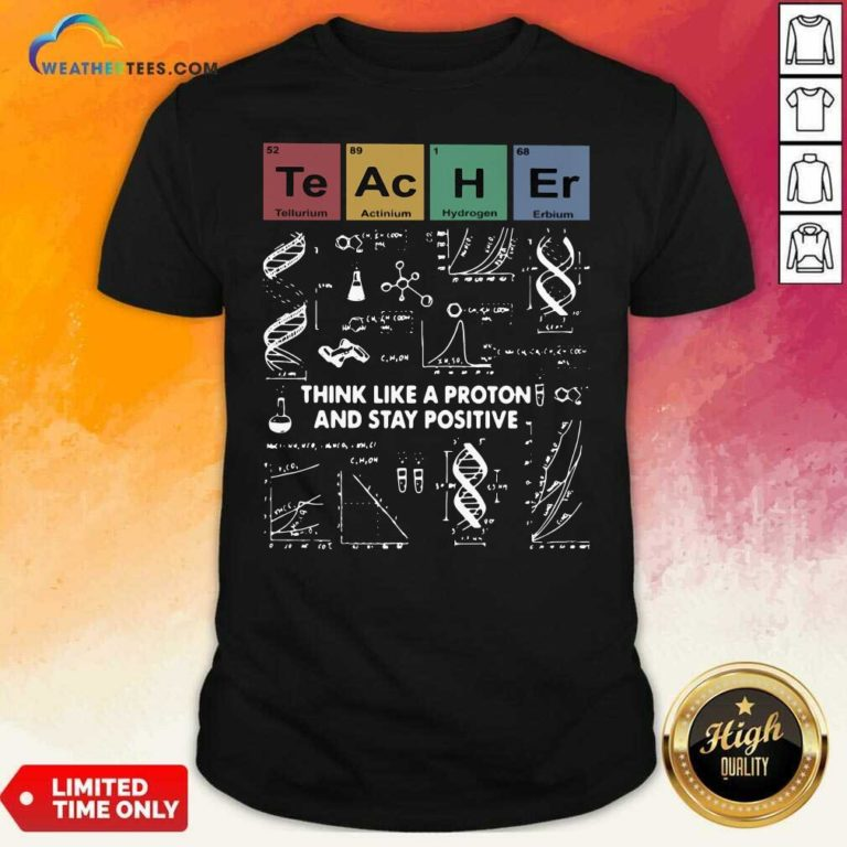 Teacher Think Like A Proton And Stay Positive Shirt - Design By Weathertees.com