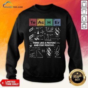 Teacher Think Like A Proton And Stay Positive Sweatshirt - Design By Weathertees.com