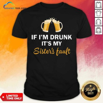 Drink Beer If I'm Drunk It's My Sister's Fault Shirt - Design By Weathertees.com