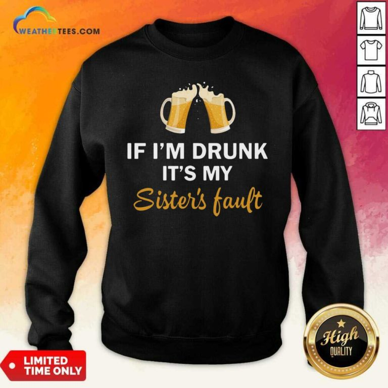 Drink Beer If I'm Drunk It's My Sister's Fault Sweatshirt - Design By Weathertees.com