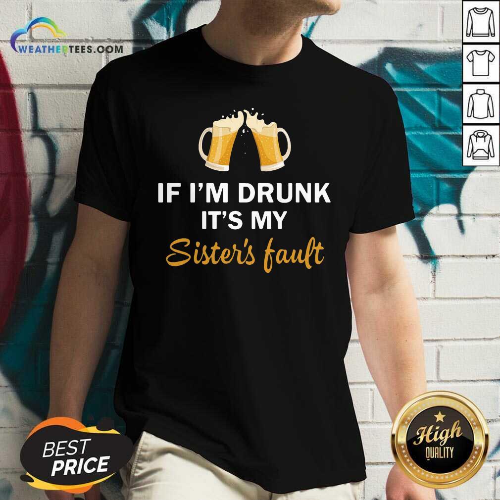 Drink Beer If I'm Drunk It's My Sister's Fault V-neck - Design By Weathertees.com