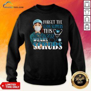 Forget The Glass Slippers This Princess Wears Scrubs Nurse Sweatshirt - Design By Weathertees.com