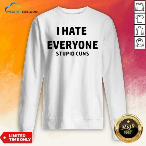 I Hate Everyone Stupid Cuns Sweatshirt - Design By Weathertees.com