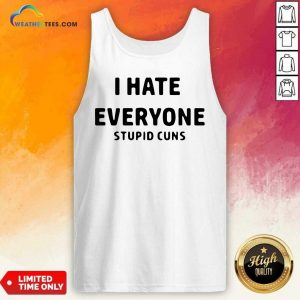 I Hate Everyone Stupid Cuns Tank Top - Design By Weathertees.com