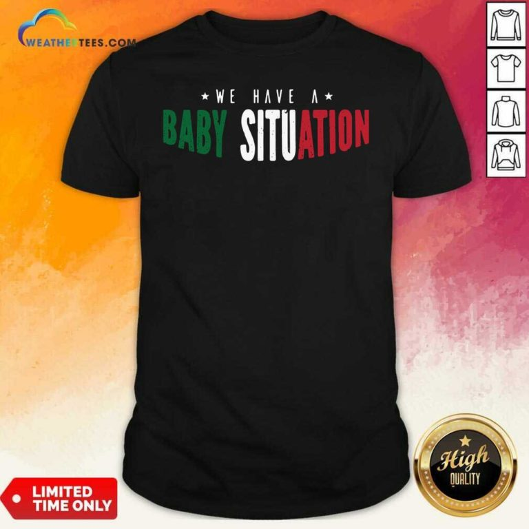 We Have A Baby Situation Shirt - Design By Weathertees.com