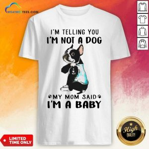 Boston Terrier I'm Telling You I'm Not A Dog My Mom Said I'm A Baby Shirt