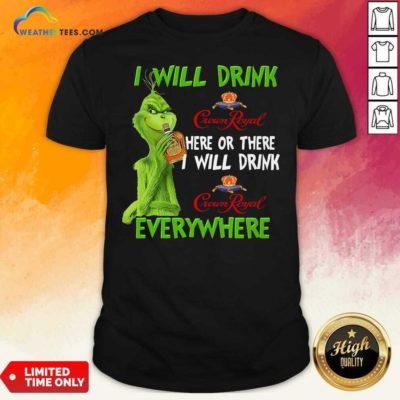 Grinch I Will Drink Crown Royal Here Or There I Will Drink Everywhere Shirt - Design By Weathertees.com