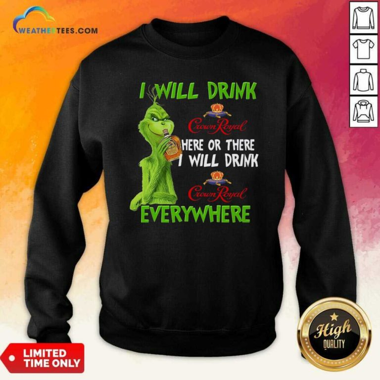 Grinch I Will Drink Crown Royal Here Or There I Will Drink Everywhere Sweatshirt - Design By Weathertees.com