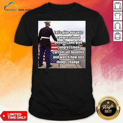 Let's Give Out Vets Congressional Benefits And Give Congressmen Current Vet Benefits Shirt - Design By Weathertees.com
