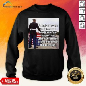 Let's Give Out Vets Congressional Benefits And Give Congressmen Current Vet Benefits Sweatshirt - Design By Weathertees.com