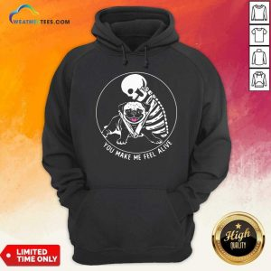 Skeleton Hug Pug You Make Me Feel Alive Hoodie - Design By Weathertees.com