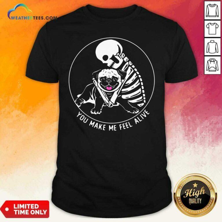 Skeleton Hug Pug You Make Me Feel Alive Shirt - Design By Weathertees.com