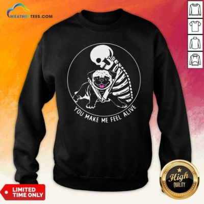 Skeleton Hug Pug You Make Me Feel Alive Sweatshirt - Design By Weathertees.com