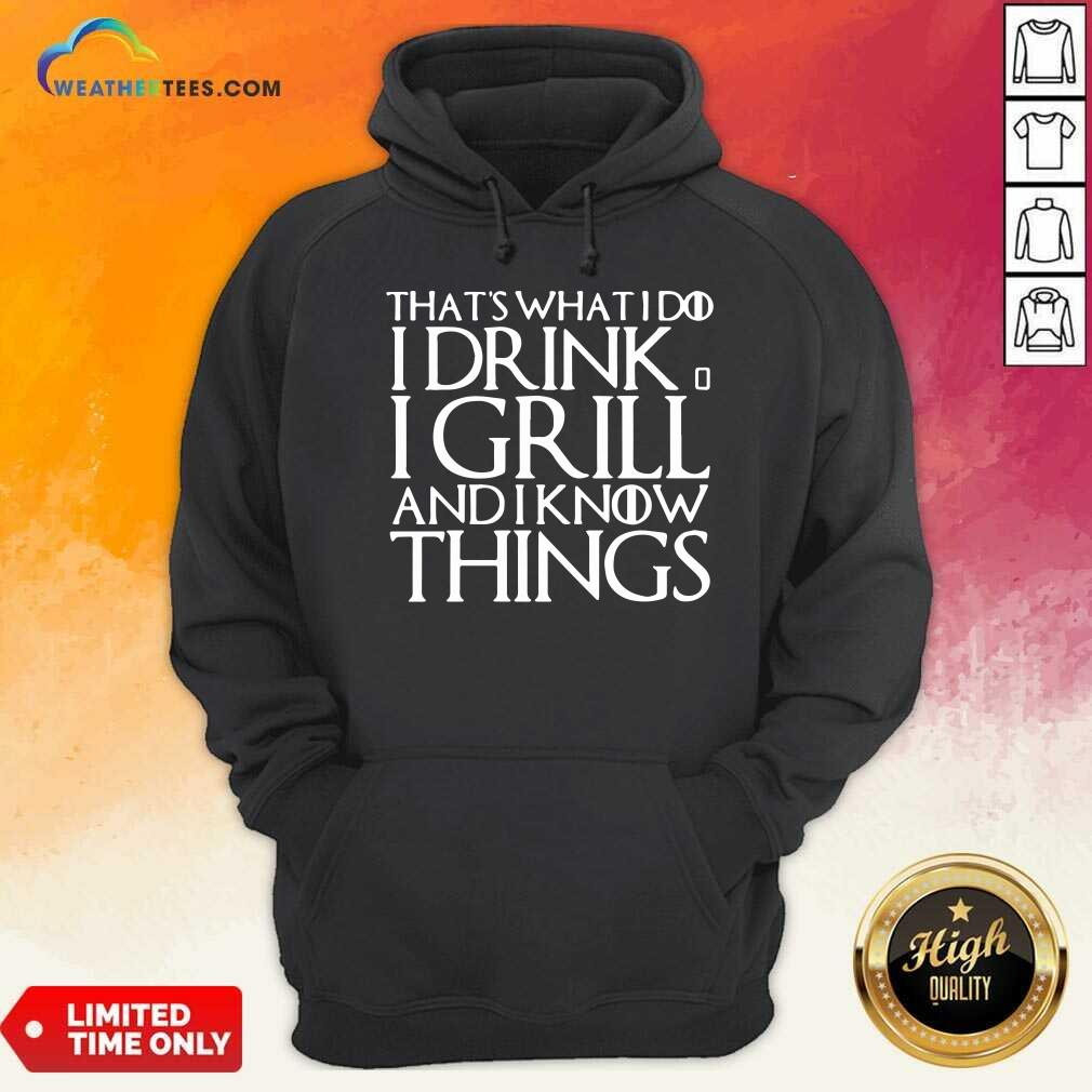 That's What I Do I Drink And I Grill And I Know Things Game Of Thrones Hoodie - Design By Weathertees.com