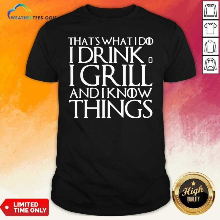 That's What I Do I Drink And I Grill And I Know Things Game Of Thrones Shirt - Design By Weathertees.com