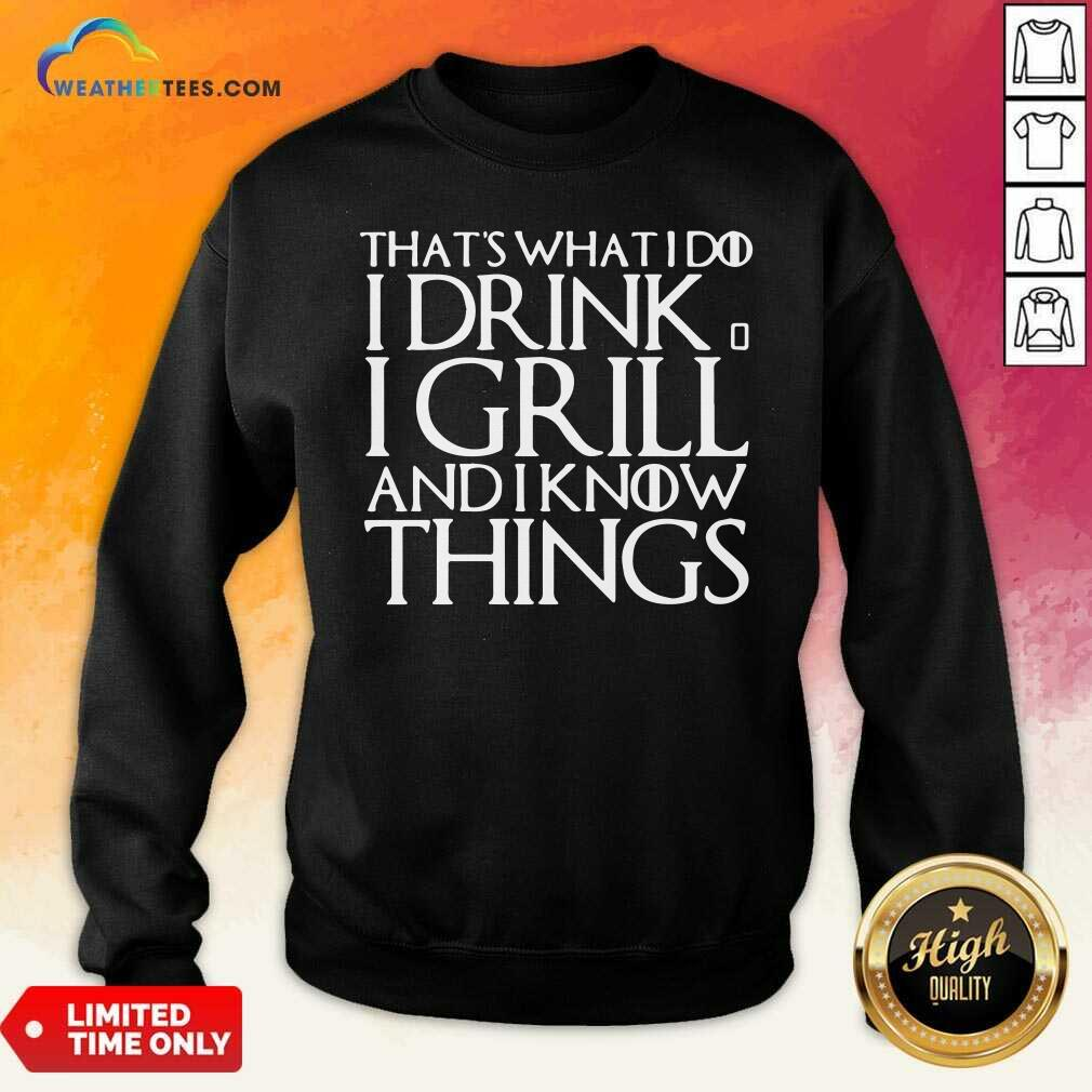 That's What I Do I Drink And I Grill And I Know Things Game Of Thrones Sweatshirt - Design By Weathertees.com