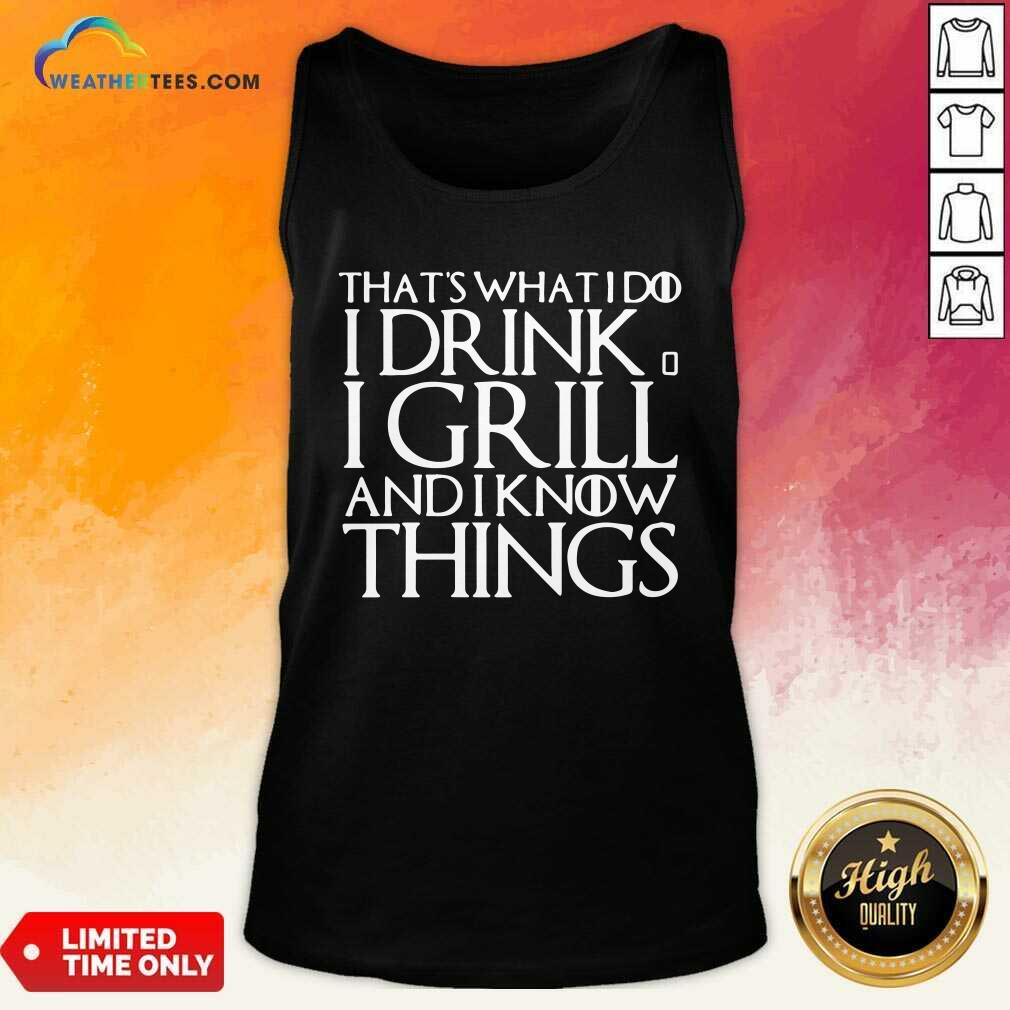 That's What I Do I Drink And I Grill And I Know Things Game Of Thrones Tank Top - Design By Weathertees.com