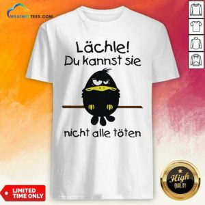 Lächle Du Kannst Sie Nicht Alle Töten Shirt - Design By Weathertees.com